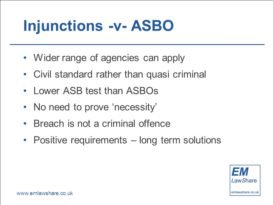 www.emlawshare.co.uk Injunctions -v- ASBO Wider range of agencies can apply Civil standard rather than quasi criminal Lower ASB test than ASBOs No need to prove 'necessity' Breach is not a criminal offence Positive requirements – long term solutions