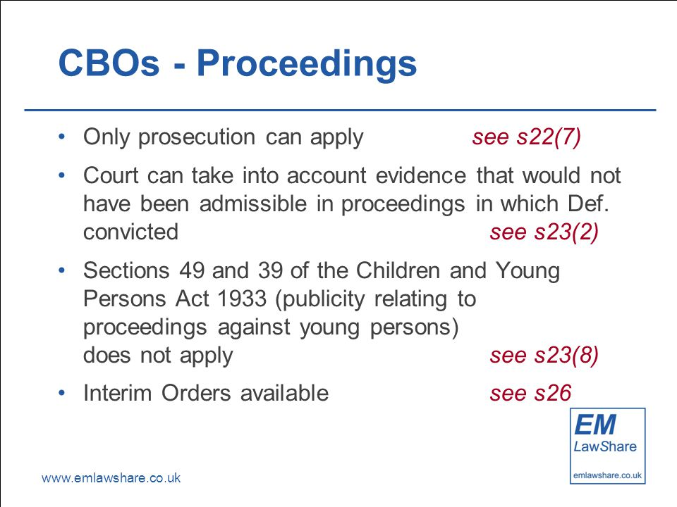www.emlawshare.co.uk CBOs - Proceedings Only prosecution can apply see s22(7) Court can take into account evidence that would not have been admissible in proceedings in which Def.