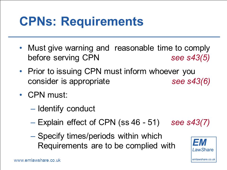 www.emlawshare.co.uk CPNs: Requirements Must give warning and reasonable time to comply before serving CPN see s43(5) Prior to issuing CPN must inform whoever you consider is appropriate see s43(6) CPN must: –Identify conduct –Explain effect of CPN (ss 46 - 51) see s43(7) –Specify times/periods within which Requirements are to be complied with