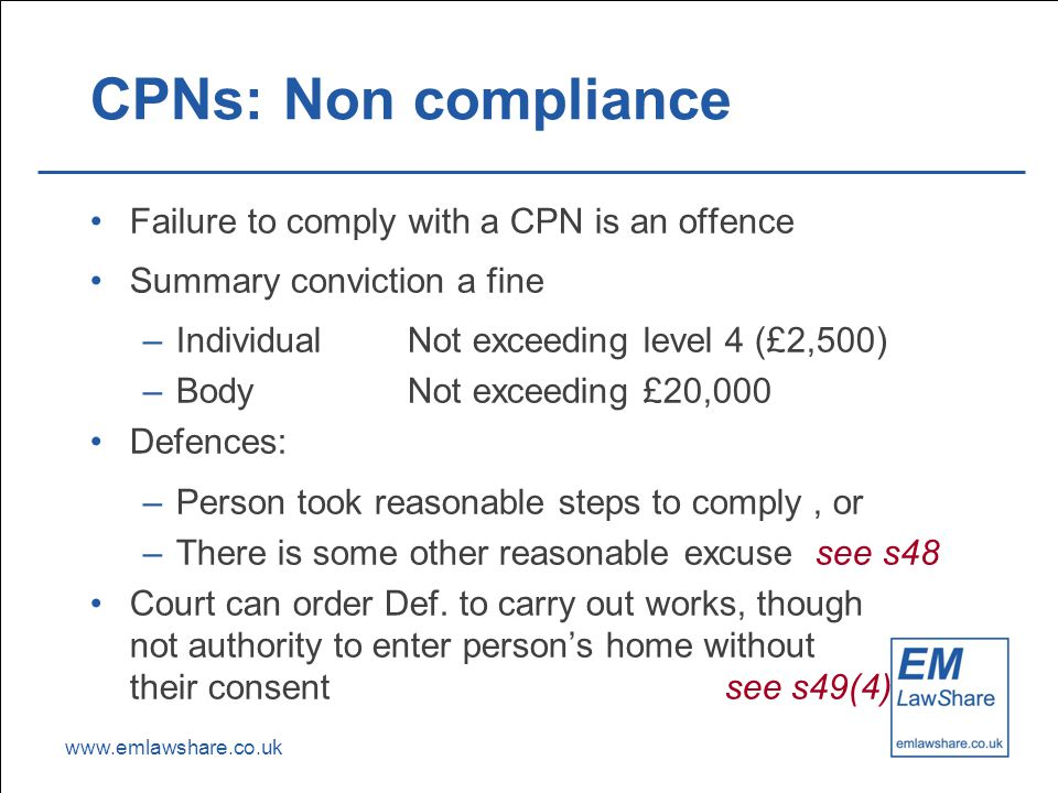 www.emlawshare.co.uk CPNs: Non compliance Failure to comply with a CPN is an offence Summary conviction a fine –IndividualNot exceeding level 4 (£2,500) –BodyNot exceeding £20,000 Defences: –Person took reasonable steps to comply, or –There is some other reasonable excuse see s48 Court can order Def.