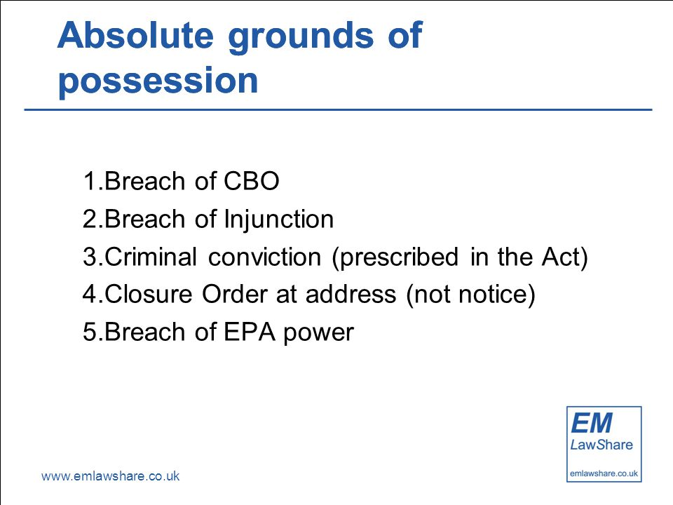 www.emlawshare.co.uk Absolute grounds of possession 1.Breach of CBO 2.Breach of Injunction 3.Criminal conviction (prescribed in the Act) 4.Closure Order at address (not notice) 5.Breach of EPA power Absolute grounds of possession