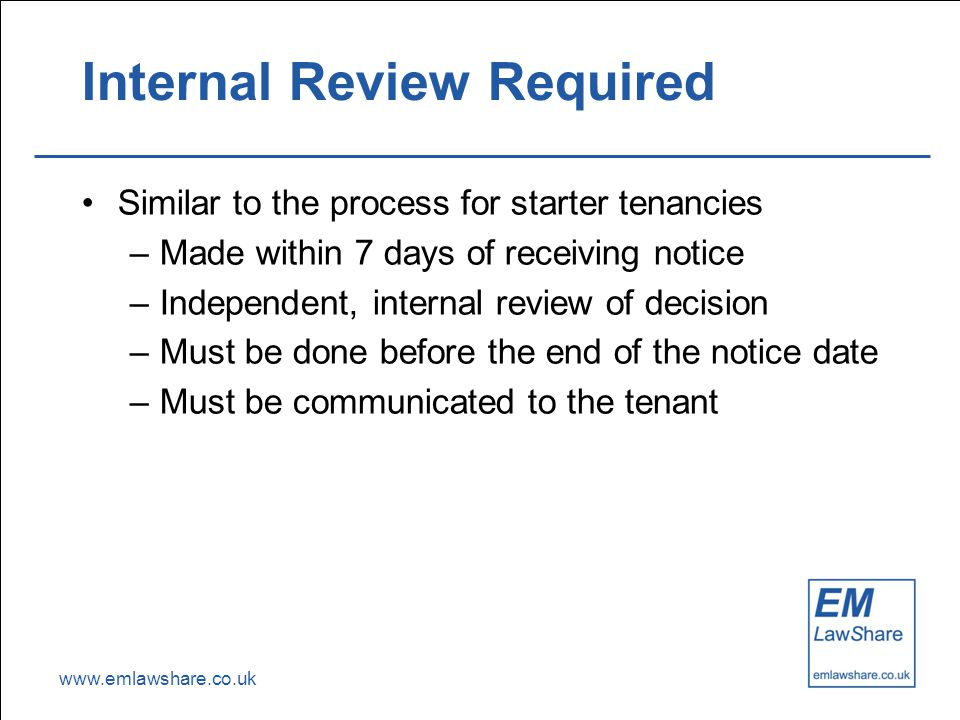www.emlawshare.co.uk Internal Review Required Similar to the process for starter tenancies –Made within 7 days of receiving notice –Independent, internal review of decision –Must be done before the end of the notice date –Must be communicated to the tenant