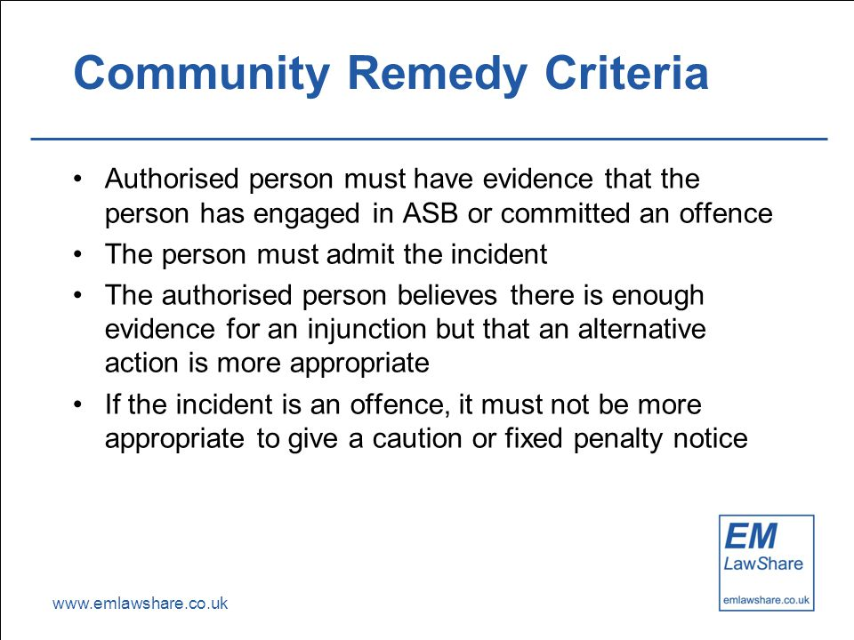www.emlawshare.co.uk Community Remedy Criteria Authorised person must have evidence that the person has engaged in ASB or committed an offence The person must admit the incident The authorised person believes there is enough evidence for an injunction but that an alternative action is more appropriate If the incident is an offence, it must not be more appropriate to give a caution or fixed penalty notice