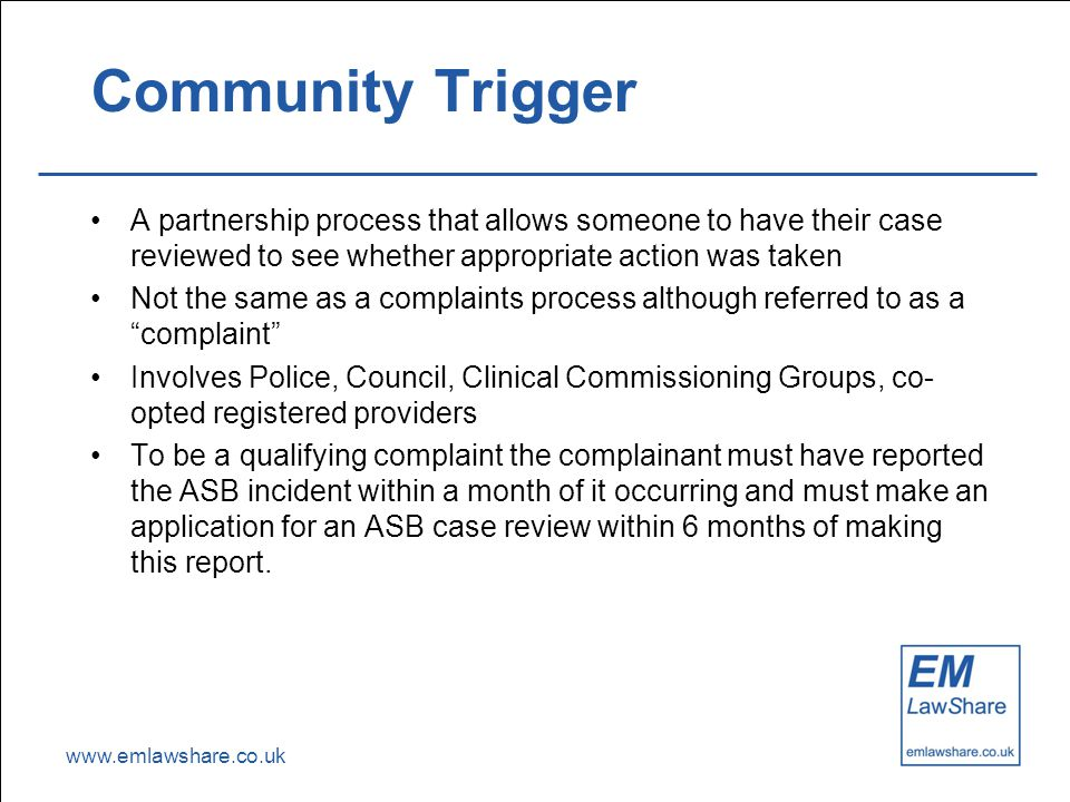 www.emlawshare.co.uk Community Trigger A partnership process that allows someone to have their case reviewed to see whether appropriate action was taken Not the same as a complaints process although referred to as a complaint Involves Police, Council, Clinical Commissioning Groups, co- opted registered providers To be a qualifying complaint the complainant must have reported the ASB incident within a month of it occurring and must make an application for an ASB case review within 6 months of making this report.