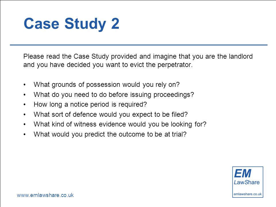 www.emlawshare.co.uk Case Study 2 Please read the Case Study provided and imagine that you are the landlord and you have decided you want to evict the perpetrator.