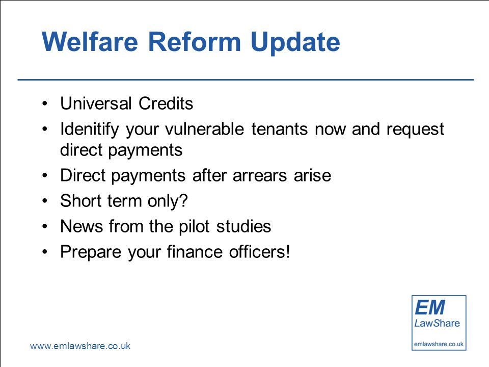 www.emlawshare.co.uk Welfare Reform Update Universal Credits Idenitify your vulnerable tenants now and request direct payments Direct payments after arrears arise Short term only.