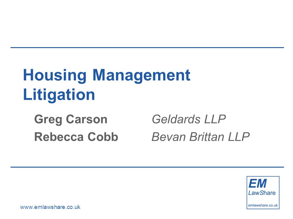 www.emlawshare.co.uk Housing Management Litigation Greg CarsonGeldards LLP Rebecca CobbBevan Brittan LLP