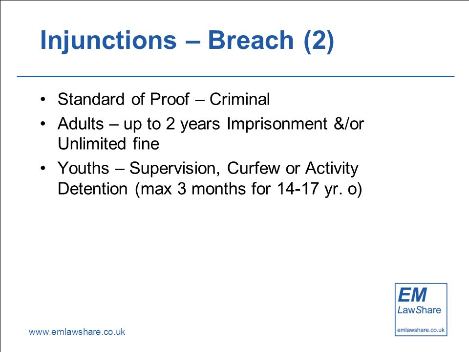 www.emlawshare.co.uk Injunctions – Breach (2) Standard of Proof – Criminal Adults – up to 2 years Imprisonment &/or Unlimited fine Youths – Supervision, Curfew or Activity Detention (max 3 months for 14-17 yr.