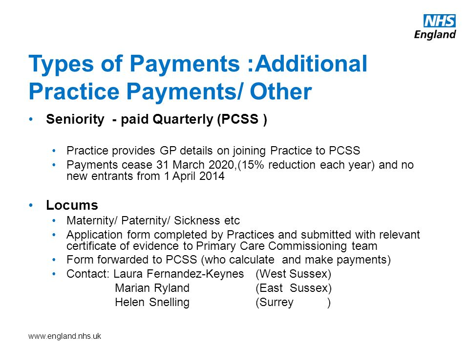 www.england.nhs.uk Seniority - paid Quarterly (PCSS ) Practice provides GP details on joining Practice to PCSS Payments cease 31 March 2020,(15% reduction each year) and no new entrants from 1 April 2014 Locums Maternity/ Paternity/ Sickness etc Application form completed by Practices and submitted with relevant certificate of evidence to Primary Care Commissioning team Form forwarded to PCSS (who calculate and make payments) Contact: Laura Fernandez-Keynes (West Sussex) Marian Ryland (East Sussex) Helen Snelling (Surrey ) Types of Payments :Additional Practice Payments/ Other