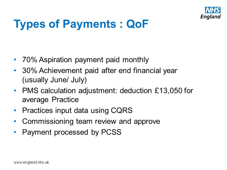 www.england.nhs.uk 70% Aspiration payment paid monthly 30% Achievement paid after end financial year (usually June/ July) PMS calculation adjustment: deduction £13,050 for average Practice Practices input data using CQRS Commissioning team review and approve Payment processed by PCSS Types of Payments : QoF