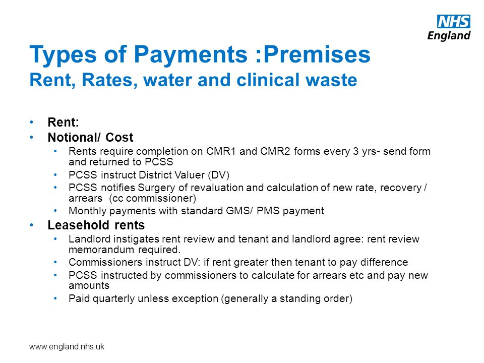 www.england.nhs.uk Rent: Notional/ Cost Rents require completion on CMR1 and CMR2 forms every 3 yrs- send form and returned to PCSS PCSS instruct District Valuer (DV) PCSS notifies Surgery of revaluation and calculation of new rate, recovery / arrears (cc commissioner) Monthly payments with standard GMS/ PMS payment Leasehold rents Landlord instigates rent review and tenant and landlord agree: rent review memorandum required.