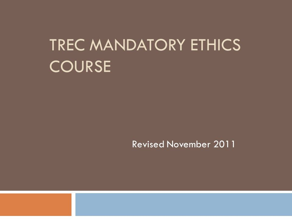 COURSE OUTLINE & OBJECTIVES Canons of Professional Ethics Agency Relationships Contract Issues Defects and Disclosure Advertising Intellectual Property Dispute Resolution TREC Rule Changes Case Studies