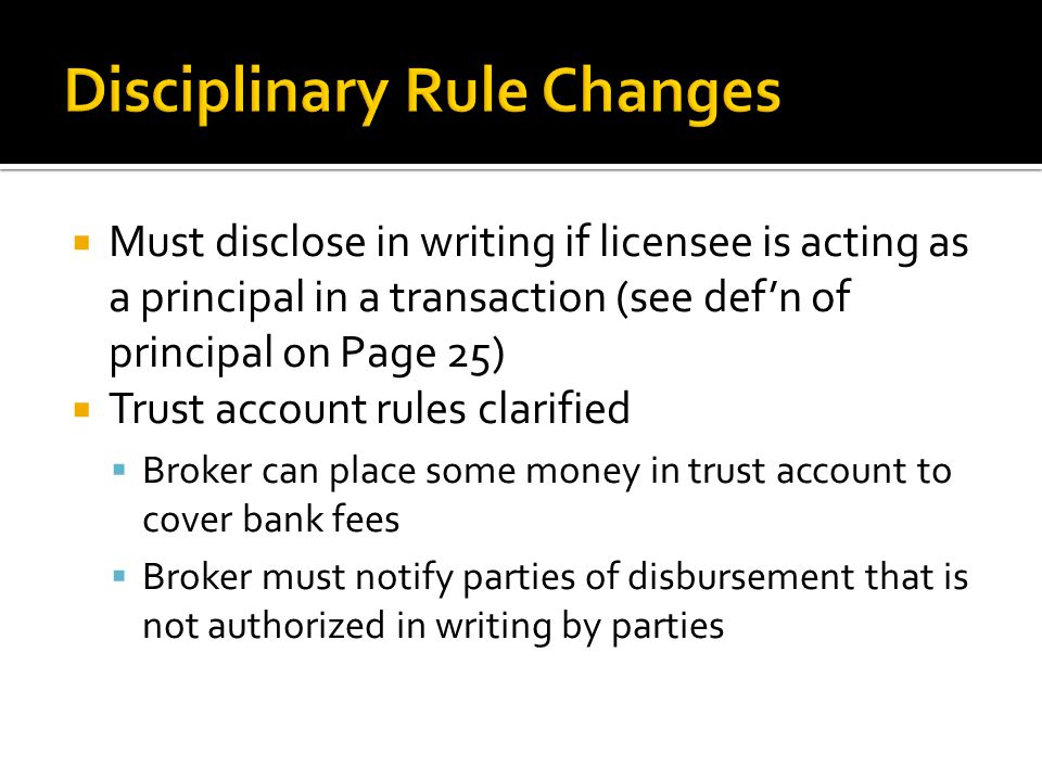  Must disclose in writing if licensee is acting as a principal in a transaction (see def'n of principal on Page 25)  Trust account rules clarified  Broker can place some money in trust account to cover bank fees  Broker must notify parties of disbursement that is not authorized in writing by parties