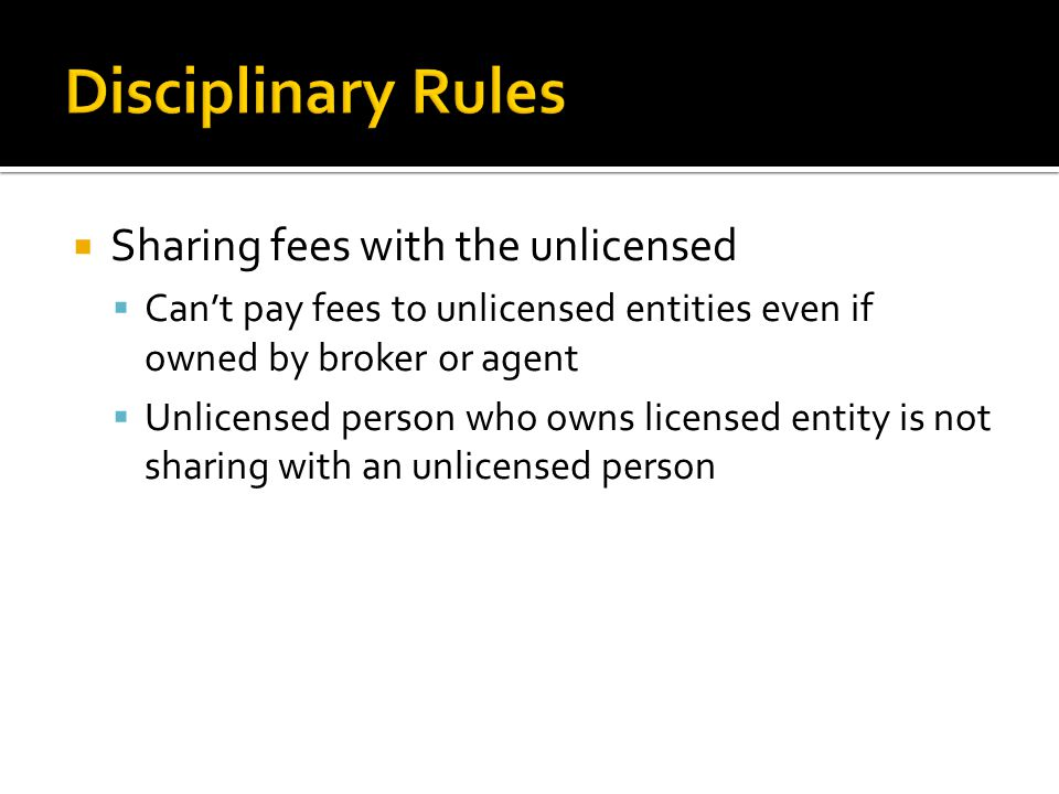  Sharing fees with the unlicensed  Can't pay fees to unlicensed entities even if owned by broker or agent  Unlicensed person who owns licensed entity is not sharing with an unlicensed person