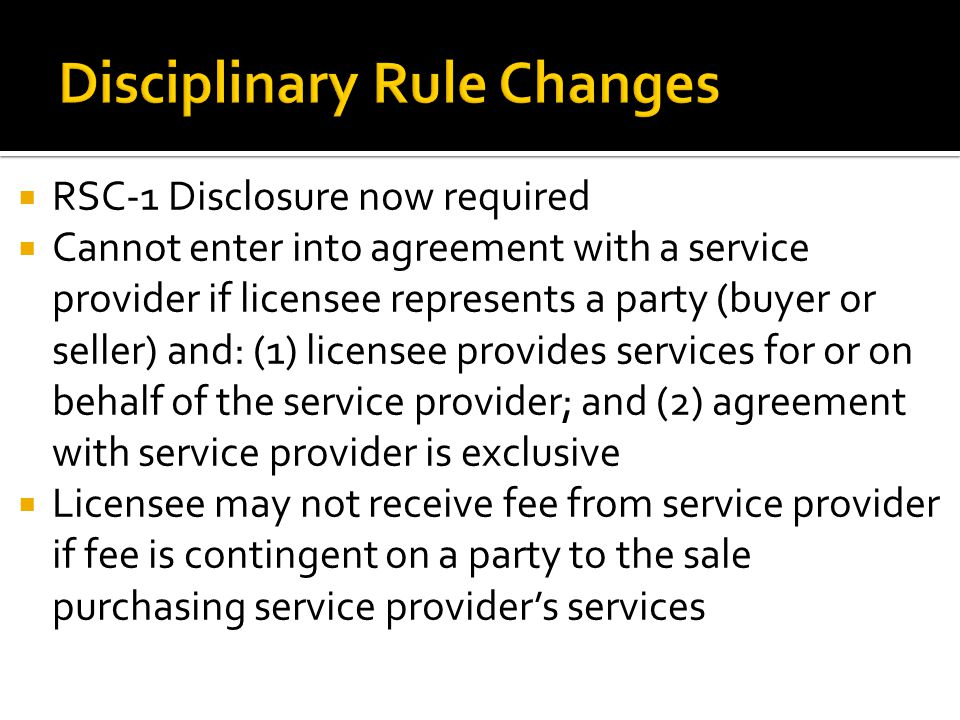  RSC-1 Disclosure now required  Cannot enter into agreement with a service provider if licensee represents a party (buyer or seller) and: (1) licensee provides services for or on behalf of the service provider; and (2) agreement with service provider is exclusive  Licensee may not receive fee from service provider if fee is contingent on a party to the sale purchasing service provider's services