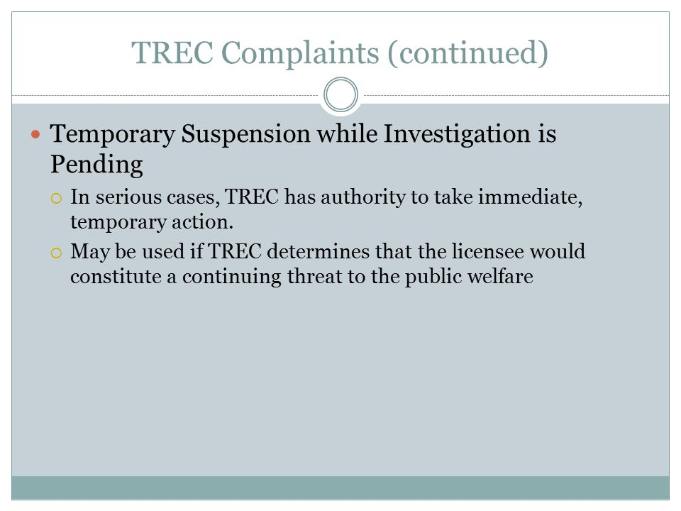 TREC Complaints (continued) Temporary Suspension while Investigation is Pending  In serious cases, TREC has authority to take immediate, temporary action.