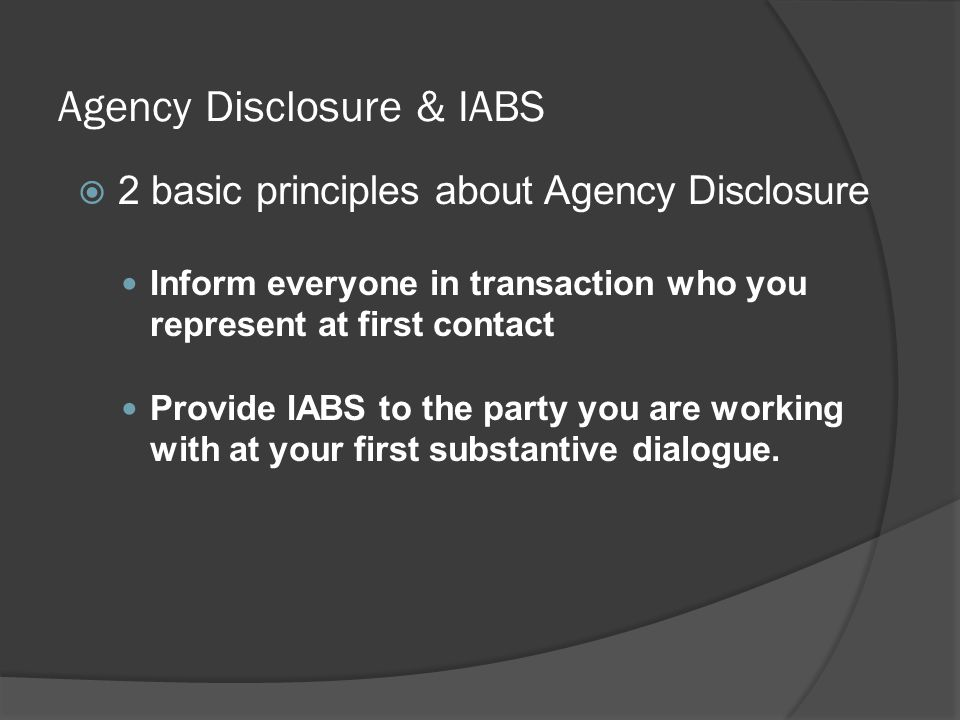 Agency Disclosure & IABS  2 basic principles about Agency Disclosure Inform everyone in transaction who you represent at first contact Provide IABS to the party you are working with at your first substantive dialogue.
