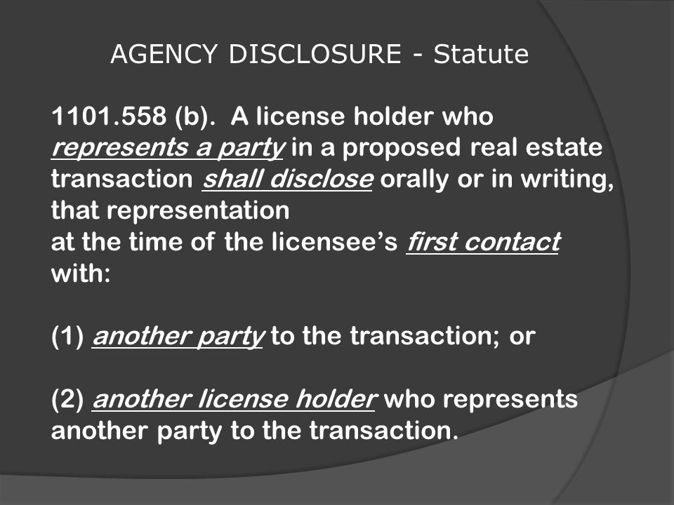 1101.558 (b). A license holder who represents a party in a proposed real estate transaction shall disclose orally or in writing, that representation a