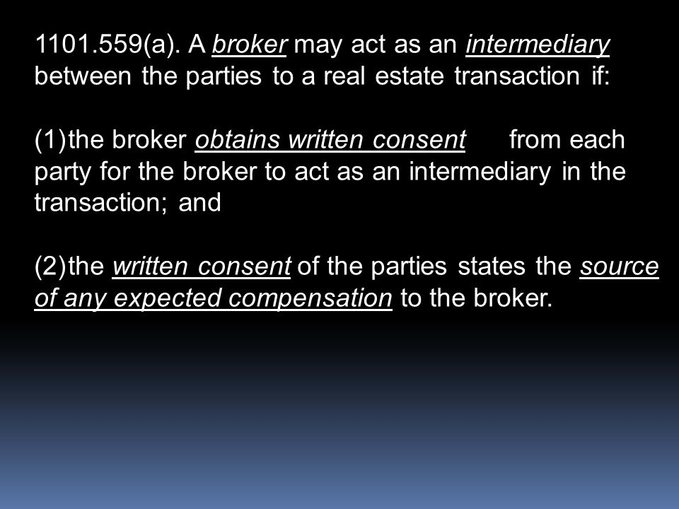 1101.559(a). A broker may act as an intermediary between the parties to a real estate transaction if: (1)the broker obtains written consentfrom each p