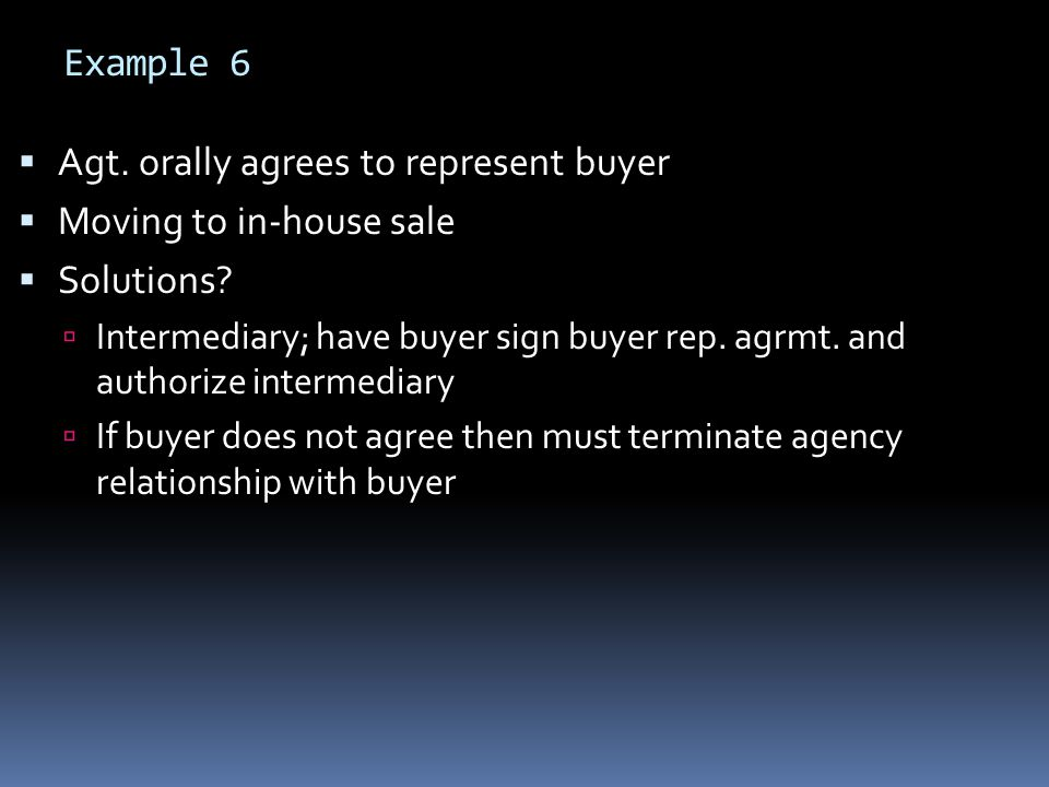 Example 6  Agt. orally agrees to represent buyer  Moving to in-house sale  Solutions.