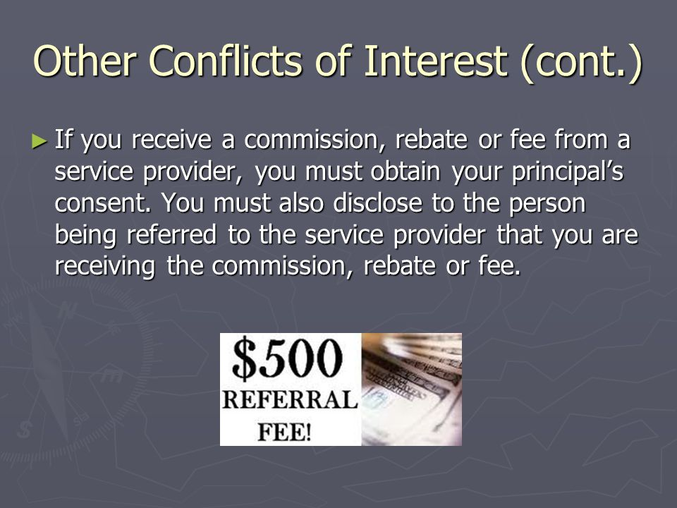 Other Conflicts of Interest (cont.) ► If you receive a commission, rebate or fee from a service provider, you must obtain your principal's consent.