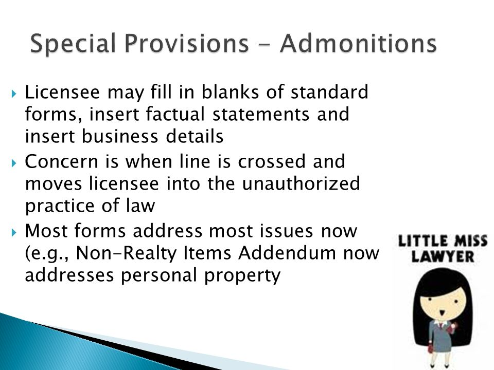  Licensee may fill in blanks of standard forms, insert factual statements and insert business details  Concern is when line is crossed and moves licensee into the unauthorized practice of law  Most forms address most issues now (e.g., Non-Realty Items Addendum now addresses personal property