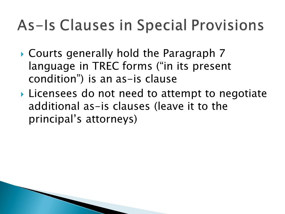  Courts generally hold the Paragraph 7 language in TREC forms ( in its present condition ) is an as-is clause  Licensees do not need to attempt to negotiate additional as-is clauses (leave it to the principal's attorneys)