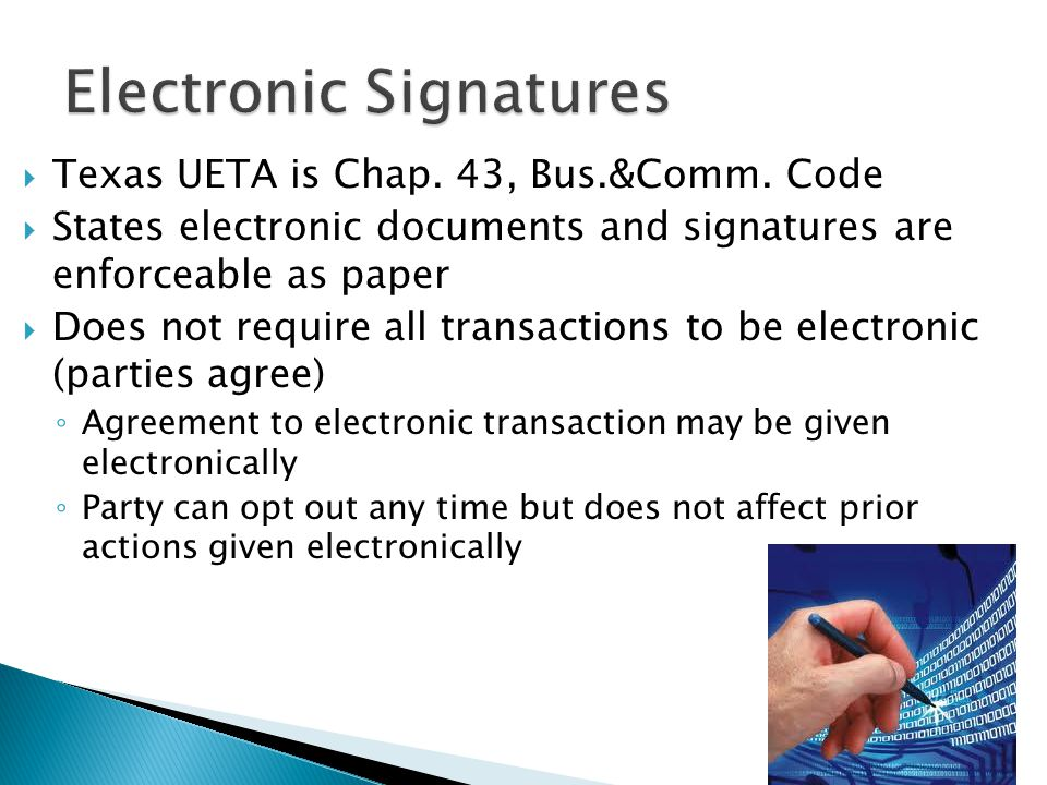  Texas UETA is Chap. 43, Bus.&Comm. Code  States electronic documents and signatures are enforceable as paper  Does not require all transactions to