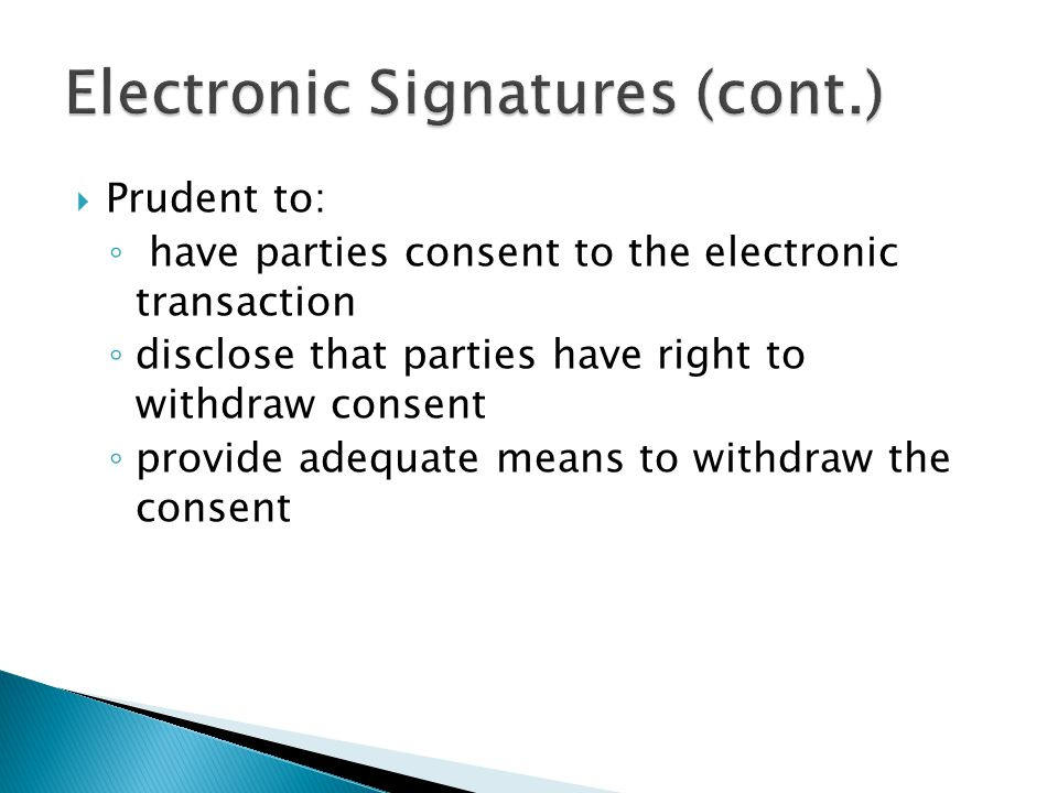  Prudent to: ◦ have parties consent to the electronic transaction ◦ disclose that parties have right to withdraw consent ◦ provide adequate means to withdraw the consent