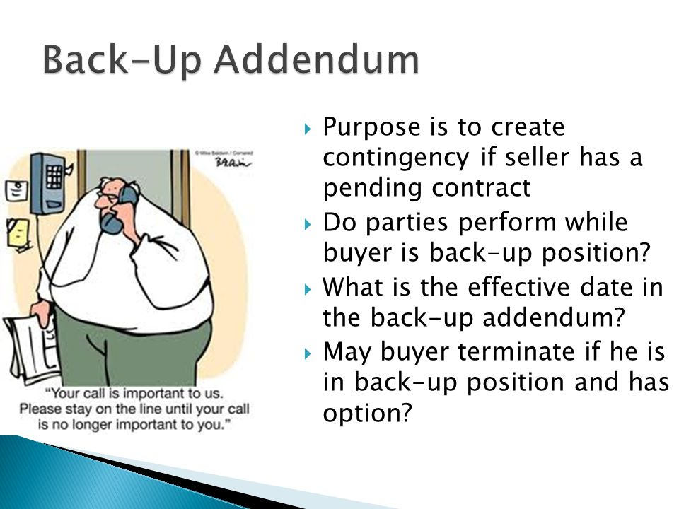  Purpose is to create contingency if seller has a pending contract  Do parties perform while buyer is back-up position.