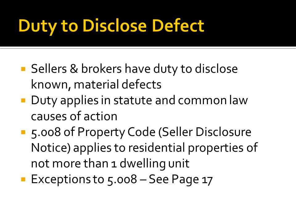  Sellers & brokers have duty to disclose known, material defects  Duty applies in statute and common law causes of action  5.008 of Property Code (Seller Disclosure Notice) applies to residential properties of not more than 1 dwelling unit  Exceptions to 5.008 – See Page 17
