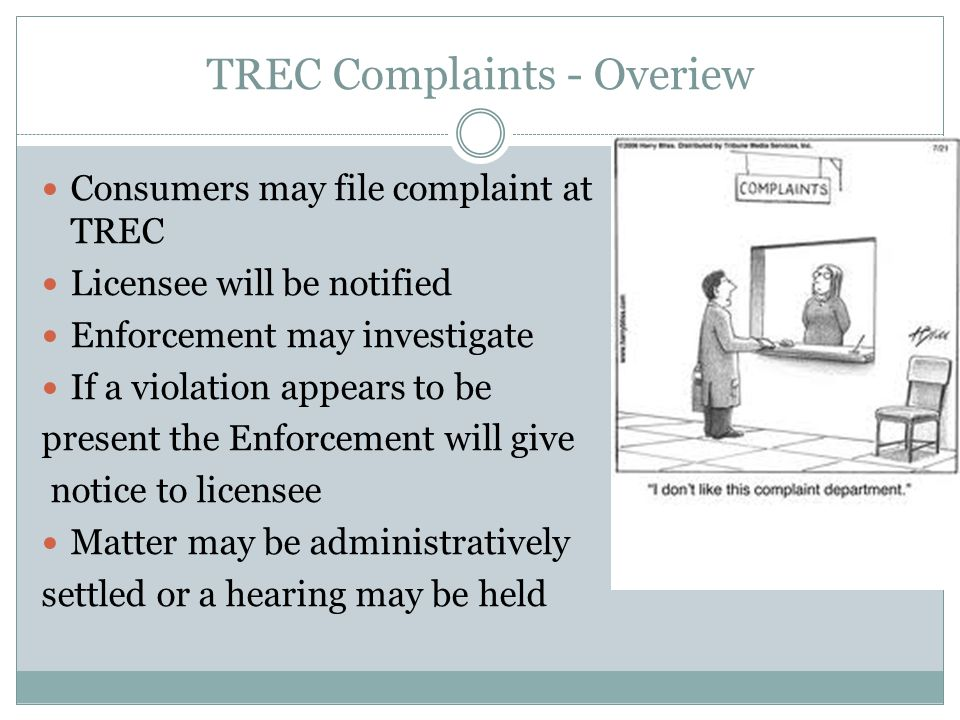 TREC Complaints - Overiew Consumers may file complaint at TREC Licensee will be notified Enforcement may investigate If a violation appears to be present the Enforcement will give notice to licensee Matter may be administratively settled or a hearing may be held