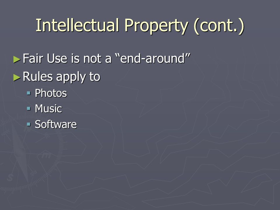 Intellectual Property (cont.) ► Fair Use is not a end-around ► Rules apply to  Photos  Music  Software