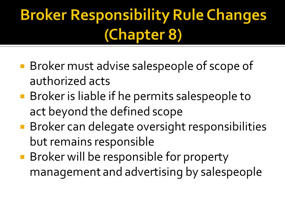  Broker must advise salespeople of scope of authorized acts  Broker is liable if he permits salespeople to act beyond the defined scope  Broker can delegate oversight responsibilities but remains responsible  Broker will be responsible for property management and advertising by salespeople