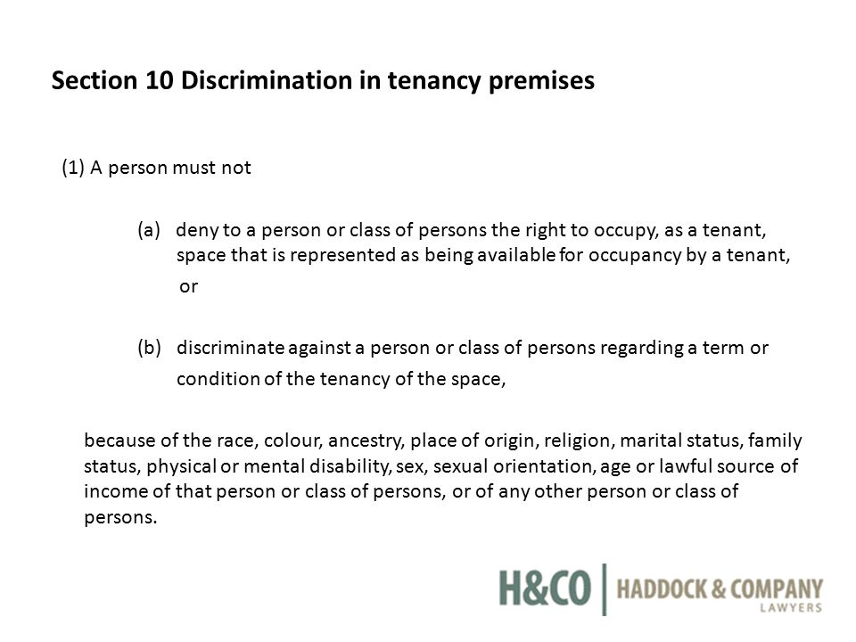 Section 10 Discrimination in tenancy premises (1) A person must not (a) deny to a person or class of persons the right to occupy, as a tenant, space that is represented as being available for occupancy by a tenant, or (b) discriminate against a person or class of persons regarding a term or condition of the tenancy of the space, because of the race, colour, ancestry, place of origin, religion, marital status, family status, physical or mental disability, sex, sexual orientation, age or lawful source of income of that person or class of persons, or of any other person or class of persons.