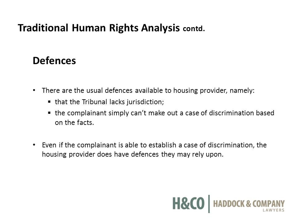 Traditional Human Rights Analysis contd. Defences There are the usual defences available to housing provider, namely:  that the Tribunal lacks jurisd
