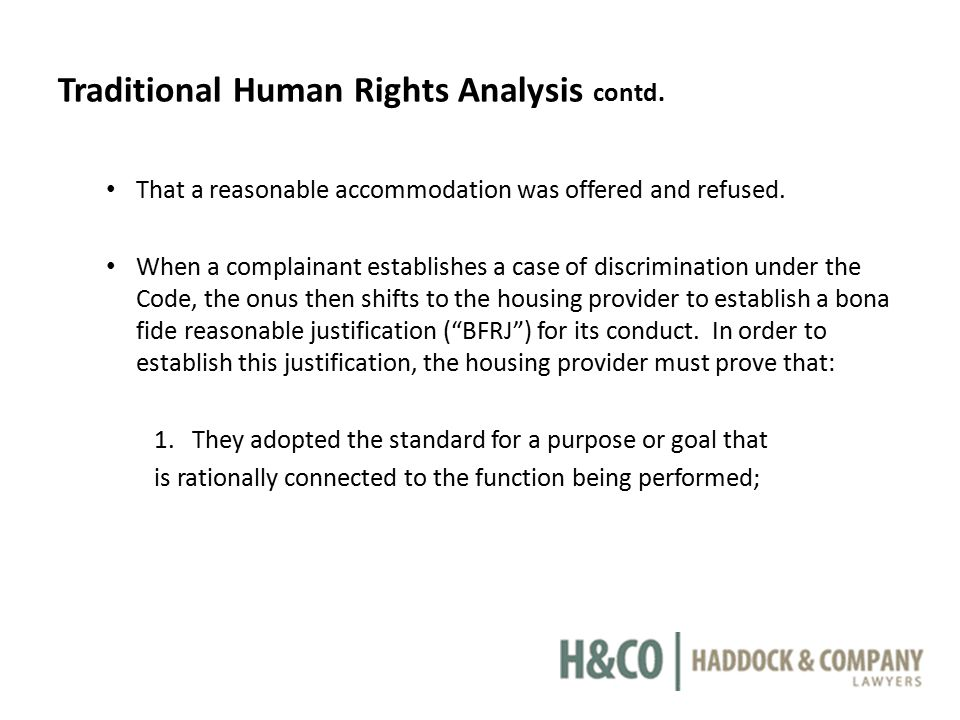 Traditional Human Rights Analysis contd. That a reasonable accommodation was offered and refused. When a complainant establishes a case of discriminat
