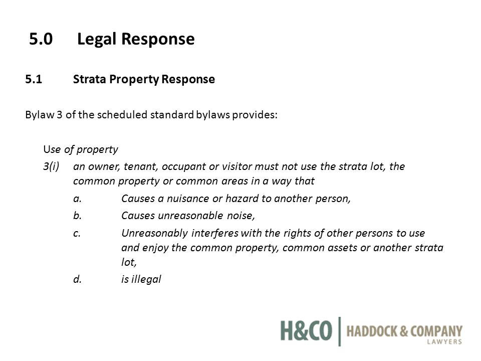 5.0Legal Response 5.1Strata Property Response Bylaw 3 of the scheduled standard bylaws provides: Use of property 3(i)an owner, tenant, occupant or visitor must not use the strata lot, the common property or common areas in a way that a.Causes a nuisance or hazard to another person, b.Causes unreasonable noise, c.Unreasonably interferes with the rights of other persons to use and enjoy the common property, common assets or another strata lot, d.is illegal