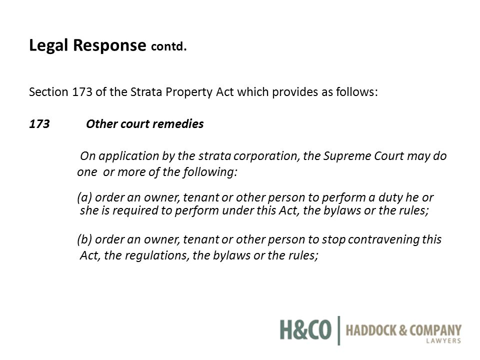 Legal Response contd. Section 173 of the Strata Property Act which provides as follows: 173 Other court remedies On application by the strata corporat