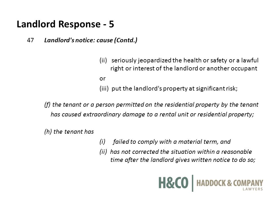 Landlord Response - 5 47Landlord s notice: cause (Contd.) (ii) seriously jeopardized the health or safety or a lawful right or interest of the landlord or another occupant or (iii) put the landlord s property at significant risk; (f) the tenant or a person permitted on the residential property by the tenant has caused extraordinary damage to a rental unit or residential property; (h) the tenant has (i) failed to comply with a material term, and (ii) has not corrected the situation within a reasonable time after the landlord gives written notice to do so;