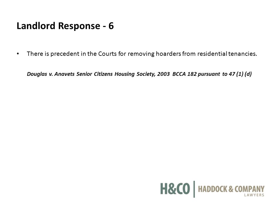 Landlord Response - 6 There is precedent in the Courts for removing hoarders from residential tenancies. Douglas v. Anavets Senior Citizens Housing So