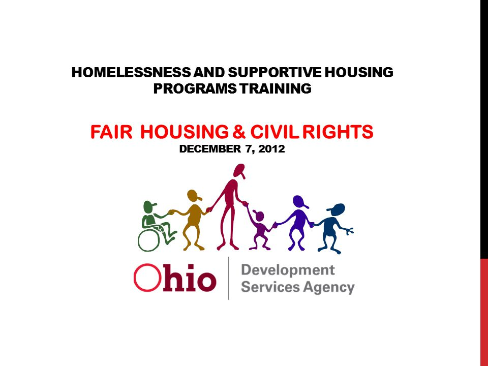 The State of Ohio is an Equal Opportunity Employer and Provider of ADA Services HOMELESSNESS AND SUPPORTIVE HOUSING PROGRAMS TRAINING FAIR HOUSING & CIVIL RIGHTS DECEMBER 7, 2012