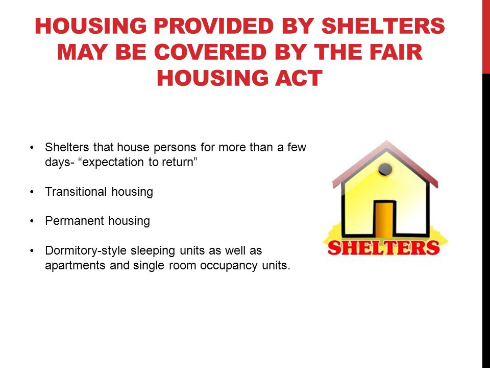 HOUSING PROVIDED BY SHELTERS MAY BE COVERED BY THE FAIR HOUSING ACT Shelters that house persons for more than a few days- expectation to return Transitional housing Permanent housing Dormitory-style sleeping units as well as apartments and single room occupancy units.