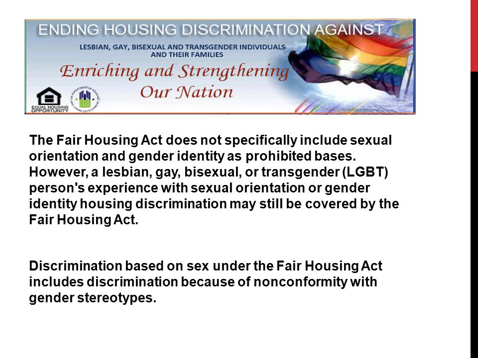 The Fair Housing Act does not specifically include sexual orientation and gender identity as prohibited bases.