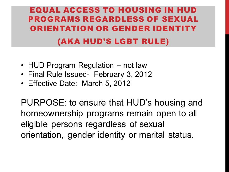 EQUAL ACCESS TO HOUSING IN HUD PROGRAMS REGARDLESS OF SEXUAL ORIENTATION OR GENDER IDENTITY (AKA HUD'S LGBT RULE) HUD Program Regulation – not law Final Rule Issued- February 3, 2012 Effective Date: March 5, 2012 PURPOSE: to ensure that HUD's housing and homeownership programs remain open to all eligible persons regardless of sexual orientation, gender identity or marital status.