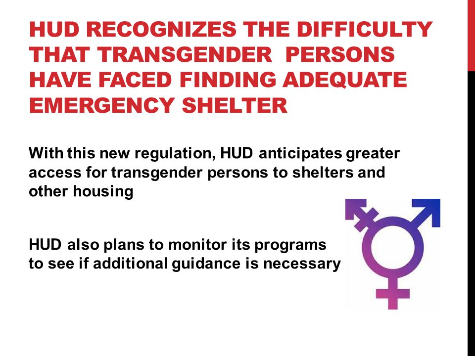 HUD RECOGNIZES THE DIFFICULTY THAT TRANSGENDER PERSONS HAVE FACED FINDING ADEQUATE EMERGENCY SHELTER With this new regulation, HUD anticipates greater access for transgender persons to shelters and other housing HUD also plans to monitor its programs to see if additional guidance is necessary