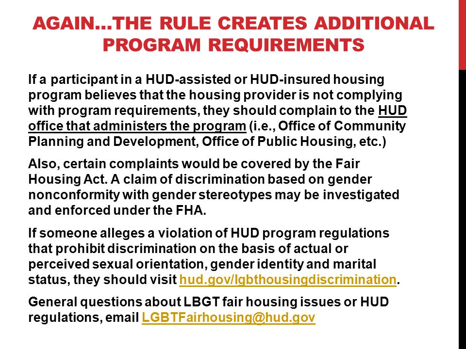 AGAIN…THE RULE CREATES ADDITIONAL PROGRAM REQUIREMENTS If a participant in a HUD-assisted or HUD-insured housing program believes that the housing provider is not complying with program requirements, they should complain to the HUD office that administers the program (i.e., Office of Community Planning and Development, Office of Public Housing, etc.) Also, certain complaints would be covered by the Fair Housing Act.