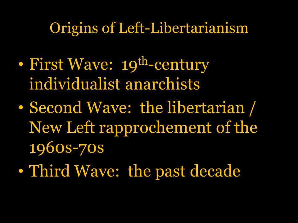 Origins of Left-Libertarianism First Wave: 19 th -century individualist anarchists Second Wave: the libertarian / New Left rapprochement of the 1960s-