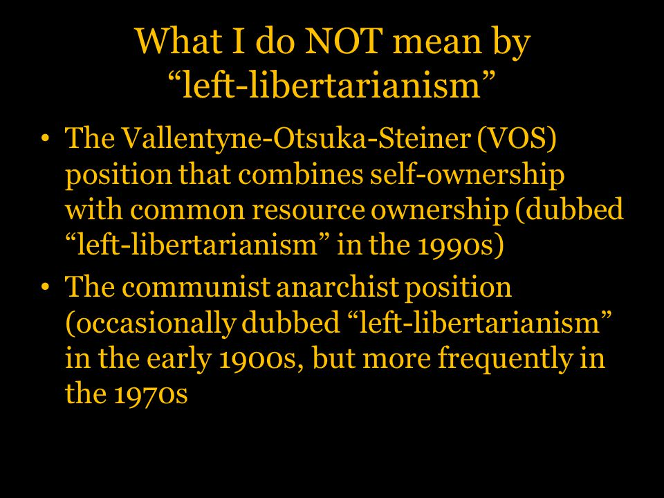 """What I do NOT mean by """"left-libertarianism"""" The Vallentyne-Otsuka-Steiner (VOS) position that combines self-ownership with common resource ownership ("""