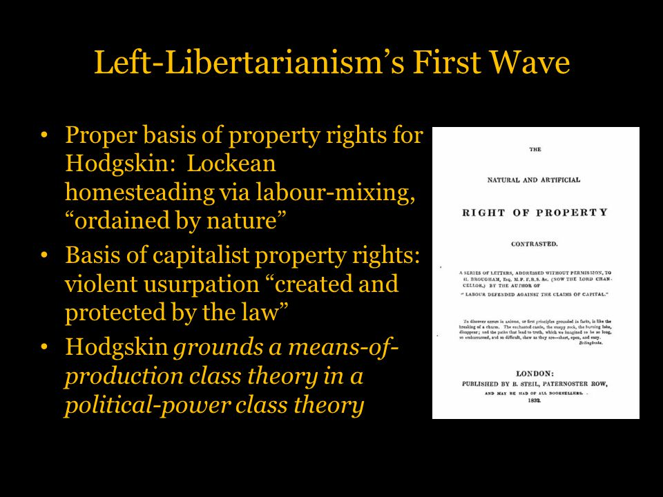 """Left-Libertarianism's First Wave Proper basis of property rights for Hodgskin: Lockean homesteading via labour-mixing, """"ordained by nature"""" Basis of c"""